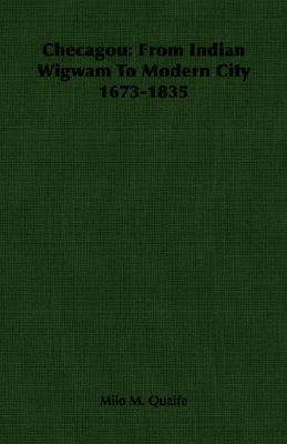 Checagou From Indian Wigwam to Modern City 1673-1835 N/A 9781406758023 Front Cover