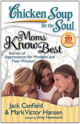 Chicken Soup for the Soul: Moms Know Best Stories of Appreciation for Mothers and Their Wisdom N/A 9781935096023 Front Cover