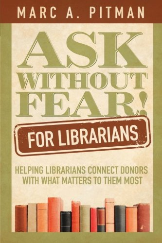 Ask Without Fear for Librarians Helping Librarians Connect Donors with What Matters to Them Most  2012 9781938079023 Front Cover