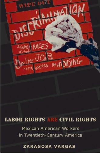 Labor Rights Are Civil Rights Mexican American Workers in Twentieth-Century America  2007 edition cover