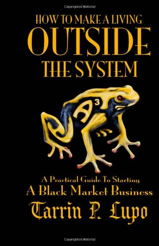 How to Make a Living Outside the System A Practical Guide to Starting a Black Market Business N/A 9781937311025 Front Cover
