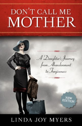 Don't Call Me Mother A Daughter's Journey from Abandonment to Forgiveness 2nd 2013 9781938314025 Front Cover