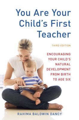 You Are Your Child's First Teacher, Third Edition Encouraging Your Child's Natural Development from Birth to Age Six 3rd 2011 (Revised) 9781607743026 Front Cover