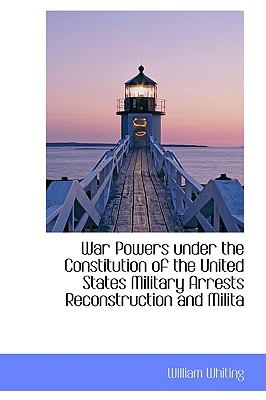 War Powers under the Constitution of the United States Military Arrests Reconstruction and Milit N/A 9781116239027 Front Cover
