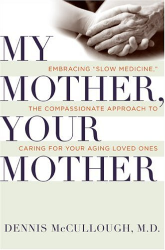 My Mother, Your Mother Embracing Slow Medicine, the Compassionate Approach to Caring for Your Aging Loved Ones  2008 9780061243028 Front Cover