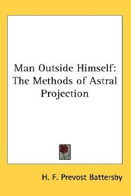 Man Outside Himself : The Methods of Astral Projection N/A 9780548056028 Front Cover