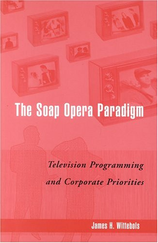 Soap Opera Paradigm Television Programming and Corporate Priorities  2004 9780742520028 Front Cover