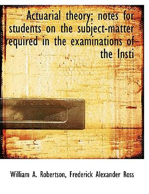Actuarial Theory; Notes for Students on the Subject-Matter Required in the Examinations of the Insti N/A 9781113600028 Front Cover