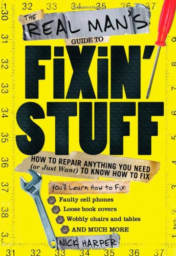 Real Man's Guide to Fixin' Stuff How to Repair Anything You Need (Or Just Want) to Know How to Fix  2010 9781402230028 Front Cover