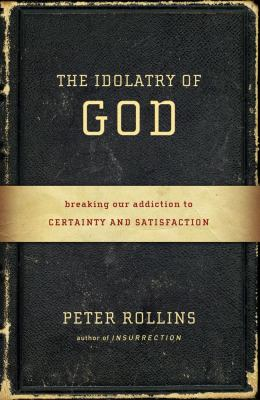 Idolatry of God Breaking Our Addiction to Certainty and Satisfaction  2012 edition cover
