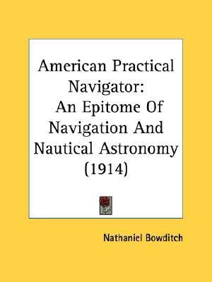 American Practical Navigator An Epitome of Navigation and Nautical Astronomy (1914) N/A 9780548596029 Front Cover