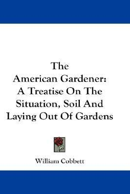 American Gardener A Treatise on the Situation, Soil and Laying Out of Gardens N/A 9780548189030 Front Cover