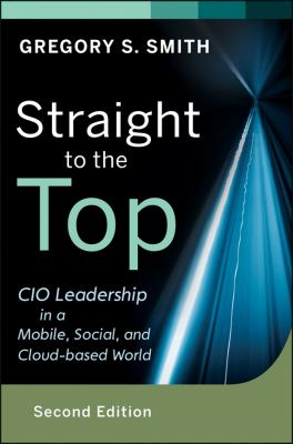 Straight to the Top CIO Leadership in a Mobile, Social, and Cloud-Based World 2nd 2013 edition cover