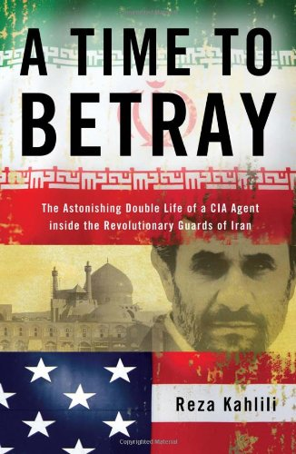 Time to Betray The Astonishing Double Life of a CIA Agent Inside the Revolutionary Guards of Iran  2010 edition cover