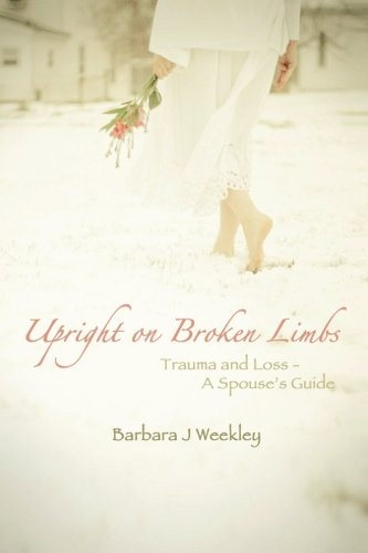 Upright on Broken Limbs: Trauma and Loss – a Spouse's Guide  2013 9781483636030 Front Cover