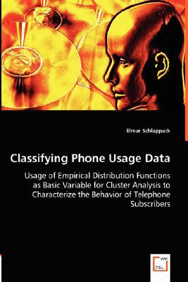 Classifying Phone Usage Data - Usage of Empirical Distribution Functions As Basic Variable for Cluster Analysis to Characterize the Behavior of Teleph N/A 9783836487030 Front Cover