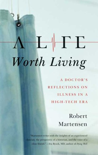 Life Worth Living A Doctor's Reflections on Illness in a High-Tech Era  2009 edition cover