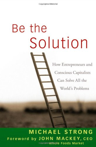 Be the Solution How Entrepreneurs and Conscious Capitalists Can Solve All the World's Problems  2009 edition cover