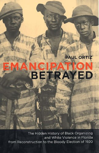Emancipation Betrayed The Hidden History of Black Organizing and White Violence in Florida from Reconstruction to the Bloody Election Of 1920  2005 edition cover