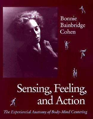 Sensing Feeling and Action : The Experiential Anatomy of Body-Mind Centering 1st 1993 (Revised) edition cover