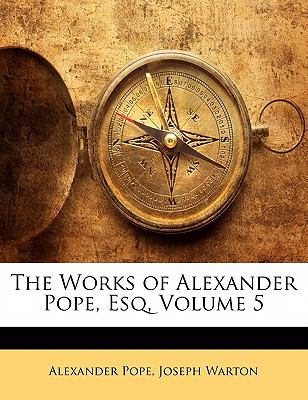 The Works of Alexander Pope, Esq, Volume 5  0 edition cover