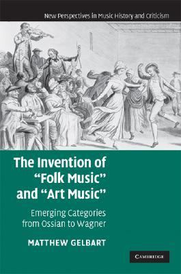 Invention of 'Folk Music' and 'Art Music' Emerging Categories from Ossian to Wagner  2007 9780521863032 Front Cover