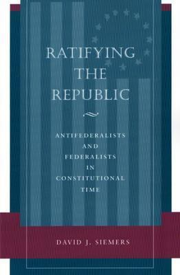 Ratifying the Republic Antifederalists and Federalists in Constitutional Time  2002 9780804751032 Front Cover