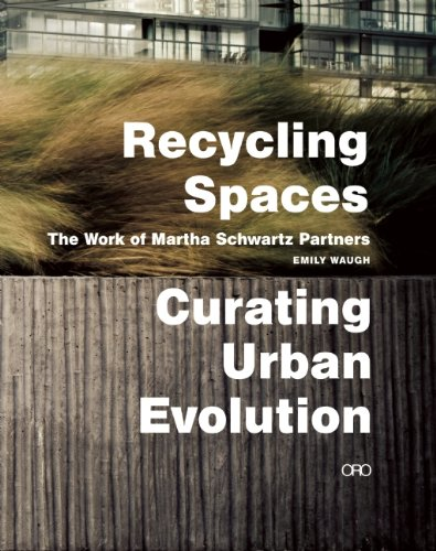 Recycling Spaces: Curating Urban Evolution The Work of Martha Schwartz Partners  2014 9781935935032 Front Cover