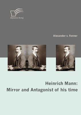 Heinrich Mann Mirror and Antagonist of His Time  2008 9783836665032 Front Cover