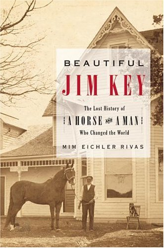 Beautiful Jim Key The Lost History of a Horse and a Man Who Changed the World  2005 9780060567033 Front Cover