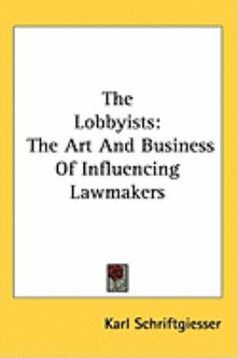 Lobbyists The Art and Business of Influencing Lawmakers N/A edition cover