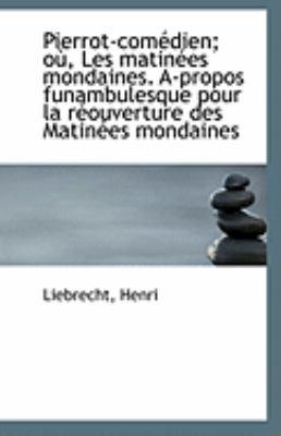 Pierrot-Com�dien; O�, les Matin�es Mondaines A-Propos Funambulesque Pour la R�ouverture des Matin�e  N/A 9781113240033 Front Cover