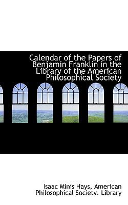 Calendar of the Papers of Benjamin Franklin in the Library of the American Philosophical Society N/A 9781115233033 Front Cover