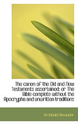 Canon of the Old and New Testaments Ascertained; or the Bible Complete Without the Apocrypha And  N/A 9781116674033 Front Cover