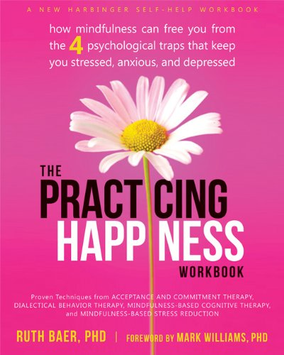 Practicing Happiness Workbook How Mindfulness Can Free You from the Four Psychological Traps That Keep You Stressed, Anxious, and Depressed  2014 9781608829033 Front Cover