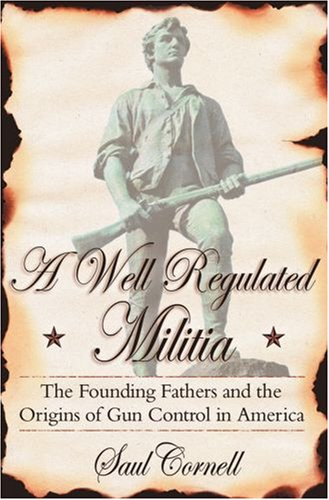 Well-Regulated Militia The Founding Fathers and the Origins of Gun Control in America  2008 edition cover