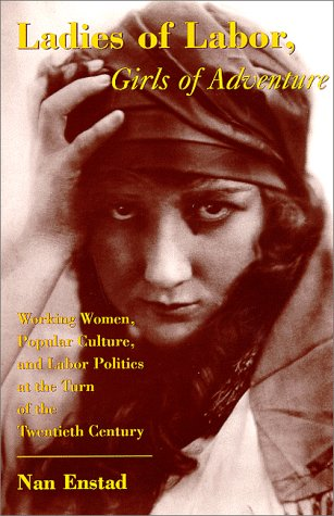 Ladies of Labor, Girls of Adventure Working Women, Popular Culture, and Labor Politics at the Turn of the Twentieth Century  1999 edition cover
