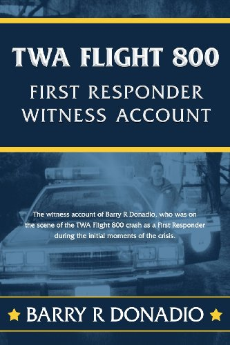 TWA Flight 800 First Responder Witness Account The Witness Account of Barry R Donadio, Who Was on the Scene of the TWA Flight 800 Crash as a First Responder During the First Moments of the Crisis N/A 9780615878034 Front Cover