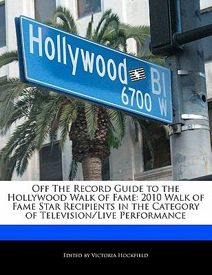 Off the Record Guide to the Hollywood Walk of Fame 2010 Walk of Fame Star Recipients in the Category of Television/Live Performance N/A 9781113847034 Front Cover