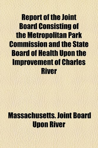 Report of the Joint Board Consisting of the Metropolitan Park Commission and the State Board of Health; upon the Improvement of Charles River From   2010 edition cover