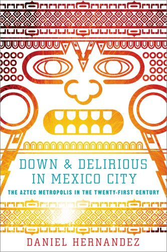 Down and Delirious in Mexico City The Aztec Metropolis in the Twenty-First Century  2011 edition cover