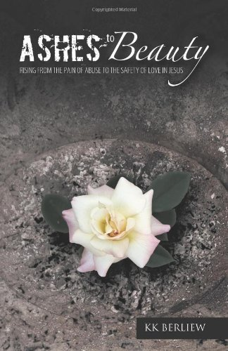 Ashes to Beauty Rising from the Pain of Abuse to the Safety of Love in Jesus  2011 9781449713034 Front Cover