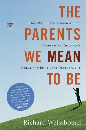Parents We Mean to Be How Well-Intentioned Adults Undermine Children's Moral and Emotional Development  2010 edition cover