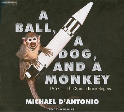 A Ball, a Dog, and a Monkey: 1957---the Space Race Begins, Library Edition  2007 9781400135035 Front Cover