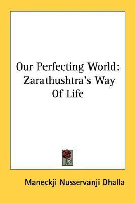 Our Perfecting World : Zarathushtra's Way of Life N/A edition cover