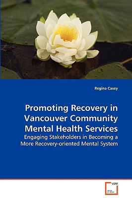 Promoting Recovery in Vancouver Community MentalHealth Services Engaging Stakeholders in Becoming a MoreRecovery-oriented Mental System  2009 9783836479035 Front Cover