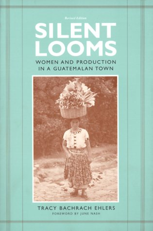 Silent Looms Women and Production in a Guatemalan Town 2nd 2000 (Revised) edition cover