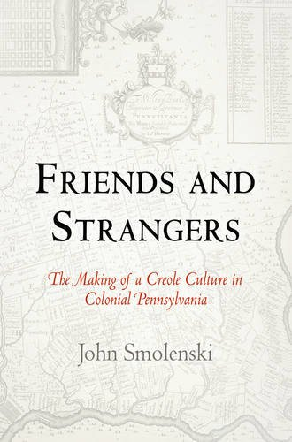 Friends and Strangers The Making of a Creole Culture in Colonial Pennsylvania  2010 edition cover