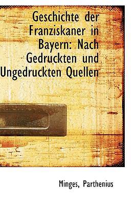 Geschichte der Franziskaner in Bayern Nach Gedruckten und Ungedruckten Quellen N/A 9781113383037 Front Cover