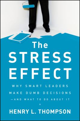 Stress Effect Why Smart Leaders Make Dumb Decisions--And What to Do about It  2010 edition cover